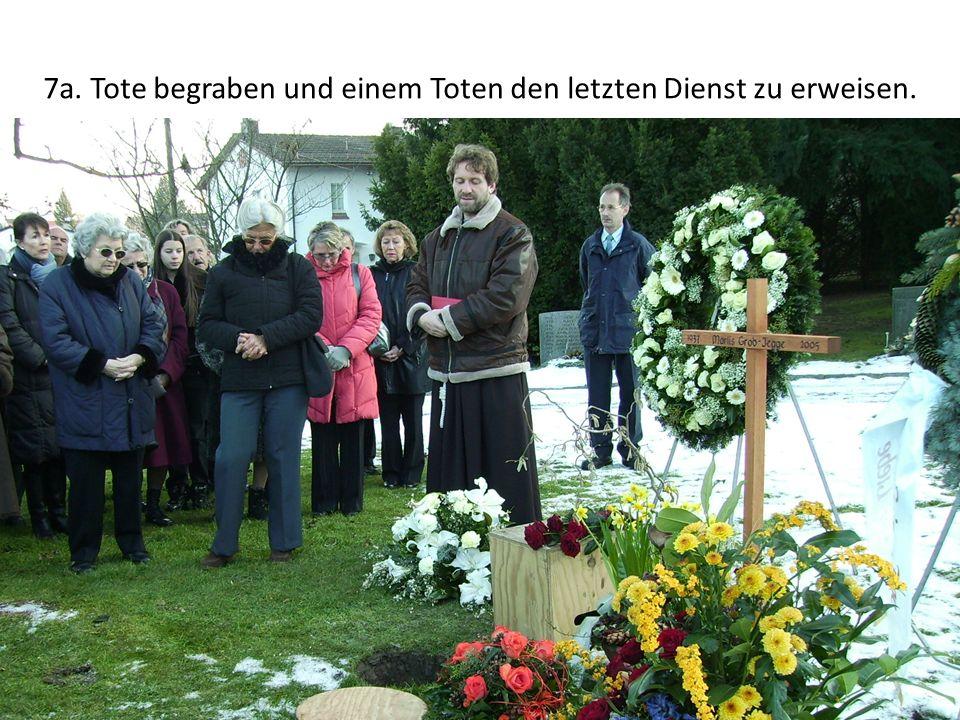 7a. Tote begraben und einem Toten den letzten Dienst zu erweisen.