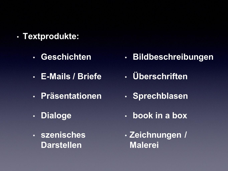 Textprodukte: Geschichten. E-Mails / Briefe. Präsentationen. Dialoge. szenisches Darstellen. Bildbeschreibungen.