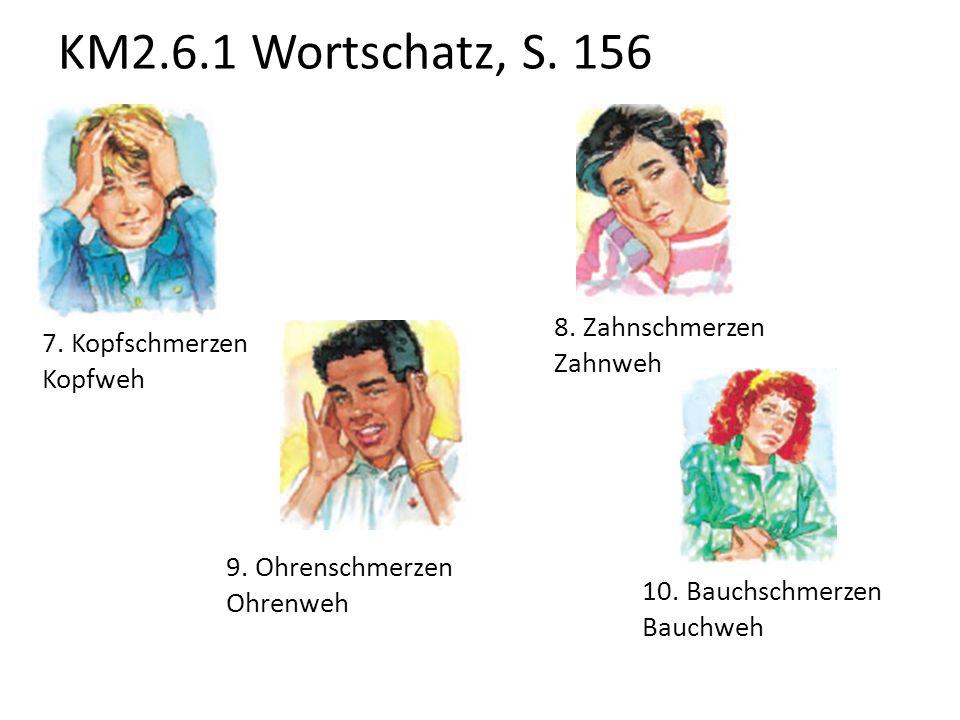 KM2.6.1 Wortschatz, S. 156 8. Zahnschmerzen 7. Kopfschmerzen Zahnweh