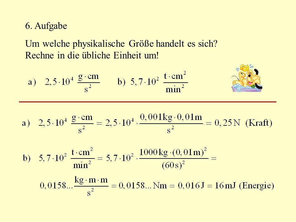 6. Aufgabe Um welche physikalische Größe handelt es sich Rechne in die übliche Einheit um!