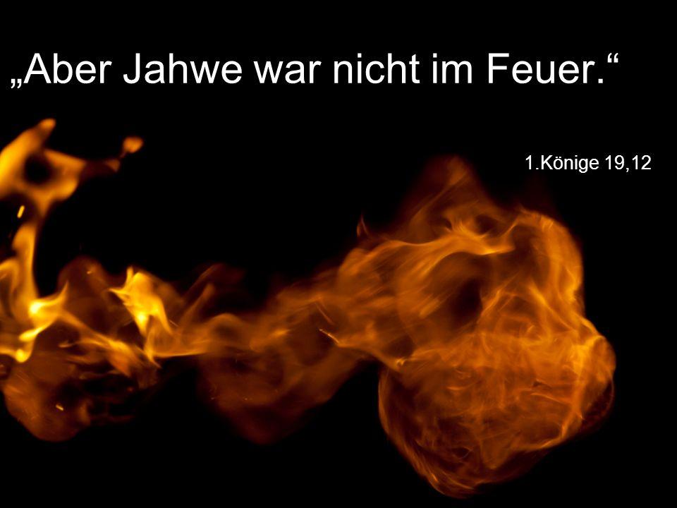 """""""Aber Jahwe war nicht im Feuer."""