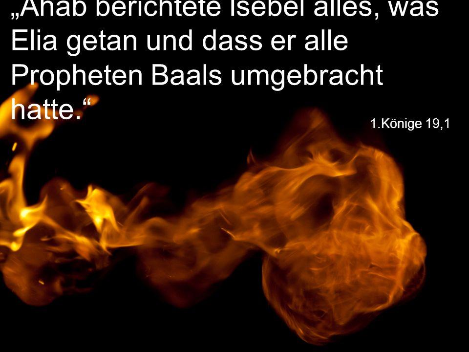 """""""Ahab berichtete Isebel alles, was Elia getan und dass er alle Propheten Baals umgebracht hatte."""