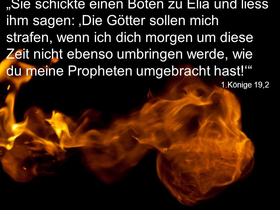 """""""Sie schickte einen Boten zu Elia und liess ihm sagen: 'Die Götter sollen mich strafen, wenn ich dich morgen um diese Zeit nicht ebenso umbringen werde, wie du meine Propheten umgebracht hast!'"""