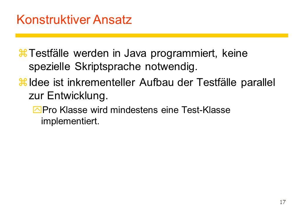 Konstruktiver Ansatz Testfälle werden in Java programmiert, keine spezielle Skriptsprache notwendig.