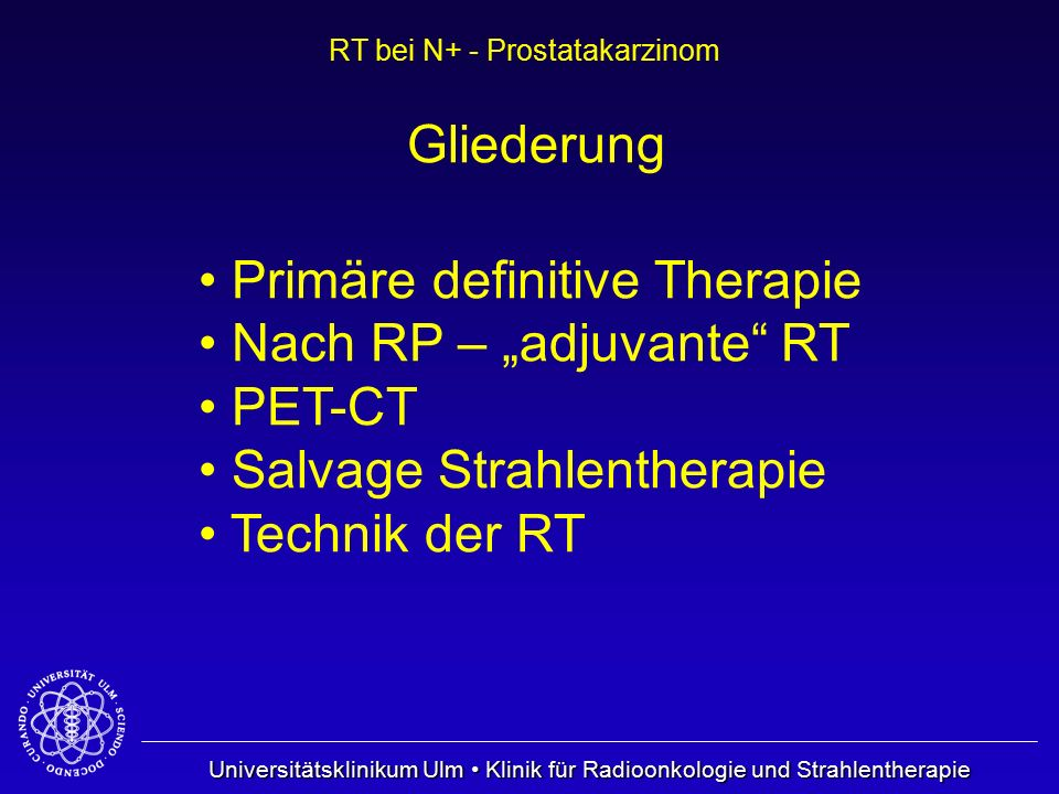 "Gliederung Primäre definitive Therapie. Nach RP – ""adjuvante RT. PET-CT. Salvage Strahlentherapie."