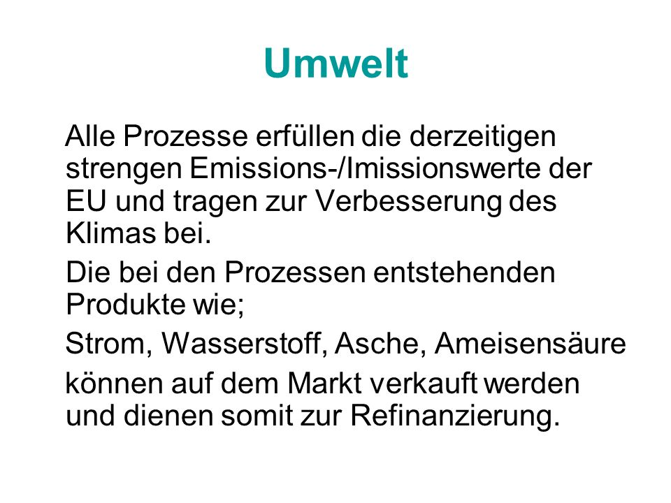 Umwelt Alle Prozesse erfüllen die derzeitigen strengen Emissions-/Imissionswerte der EU und tragen zur Verbesserung des Klimas bei.