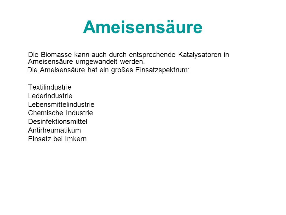 Ameisensäure Die Biomasse kann auch durch entsprechende Katalysatoren in Ameisensäure umgewandelt werden.
