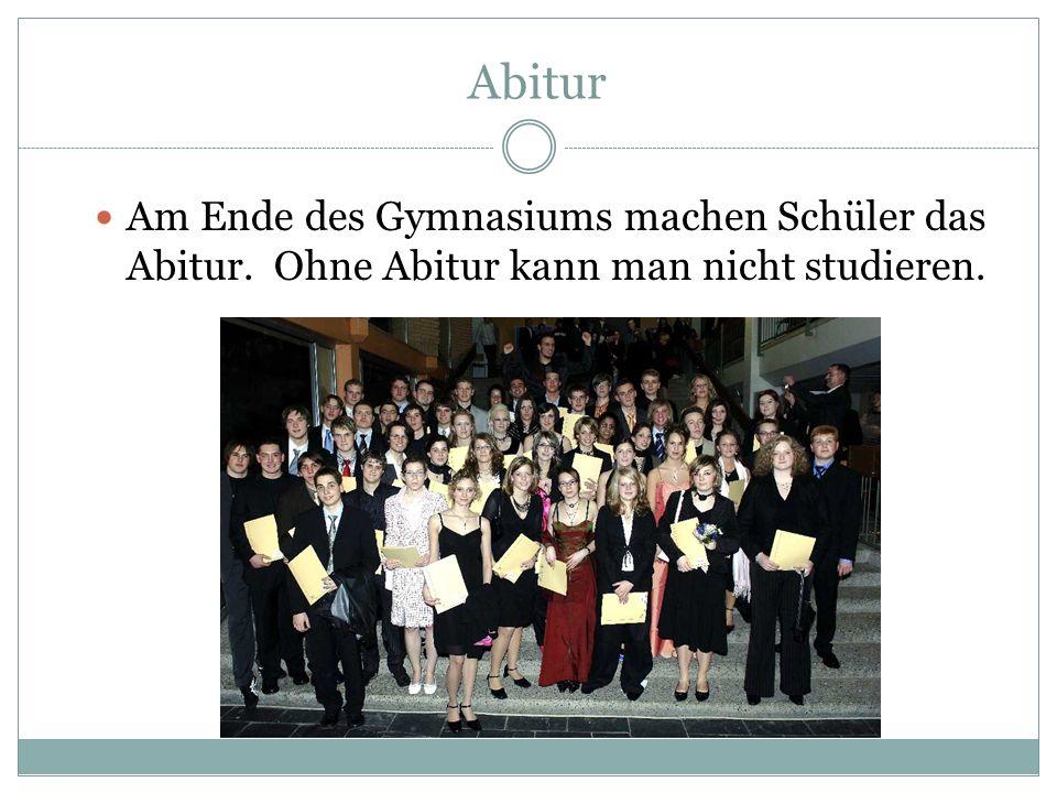 Abitur Am Ende des Gymnasiums machen Schüler das Abitur. Ohne Abitur kann man nicht studieren.
