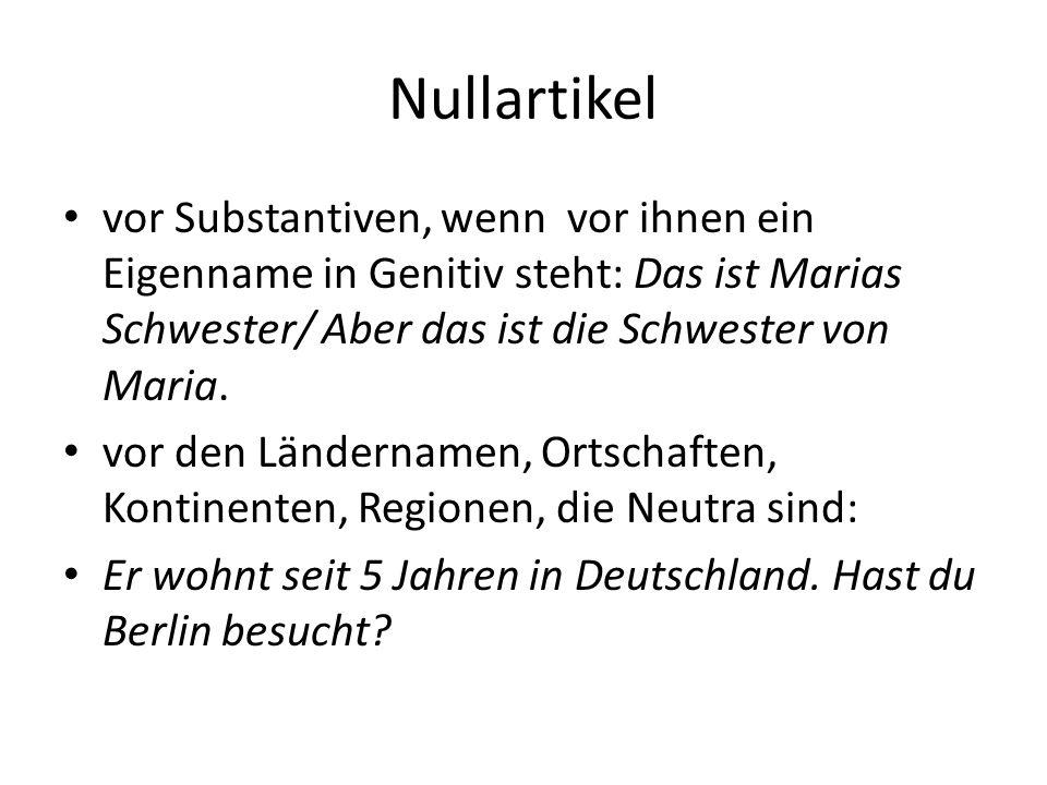 Nullartikel vor Substantiven, wenn vor ihnen ein Eigenname in Genitiv steht: Das ist Marias Schwester/ Aber das ist die Schwester von Maria.