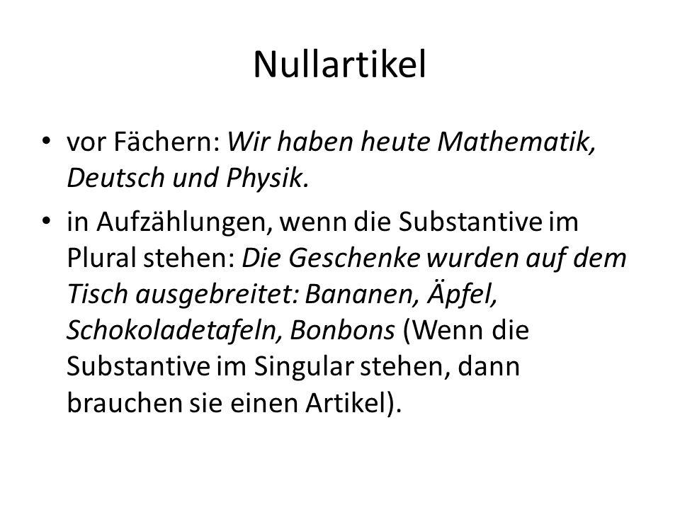 Nullartikel vor Fächern: Wir haben heute Mathematik, Deutsch und Physik.