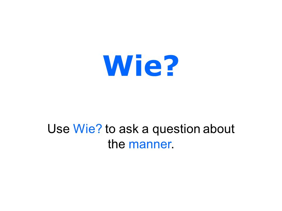 Use Wie to ask a question about the manner.