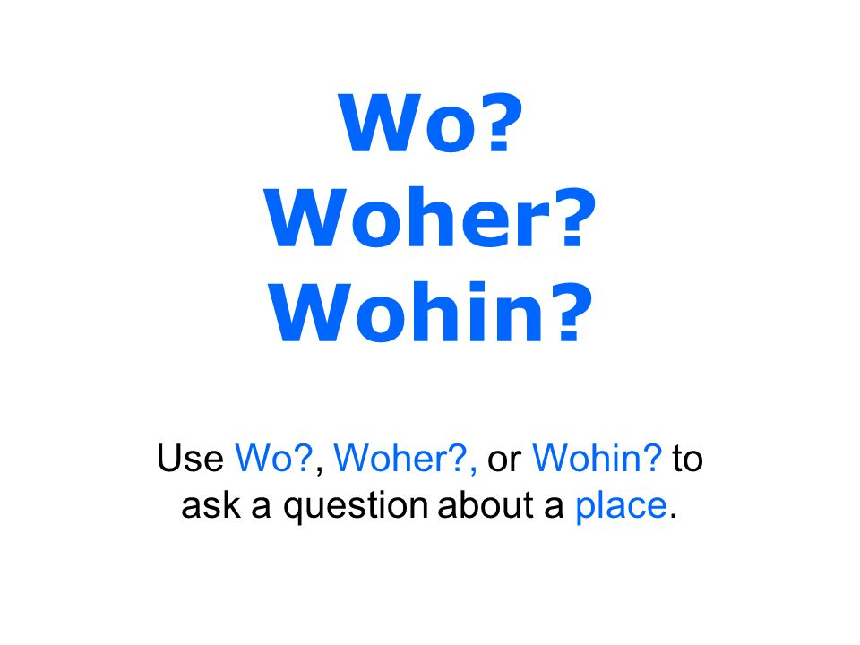 Use Wo , Woher , or Wohin to ask a question about a place.