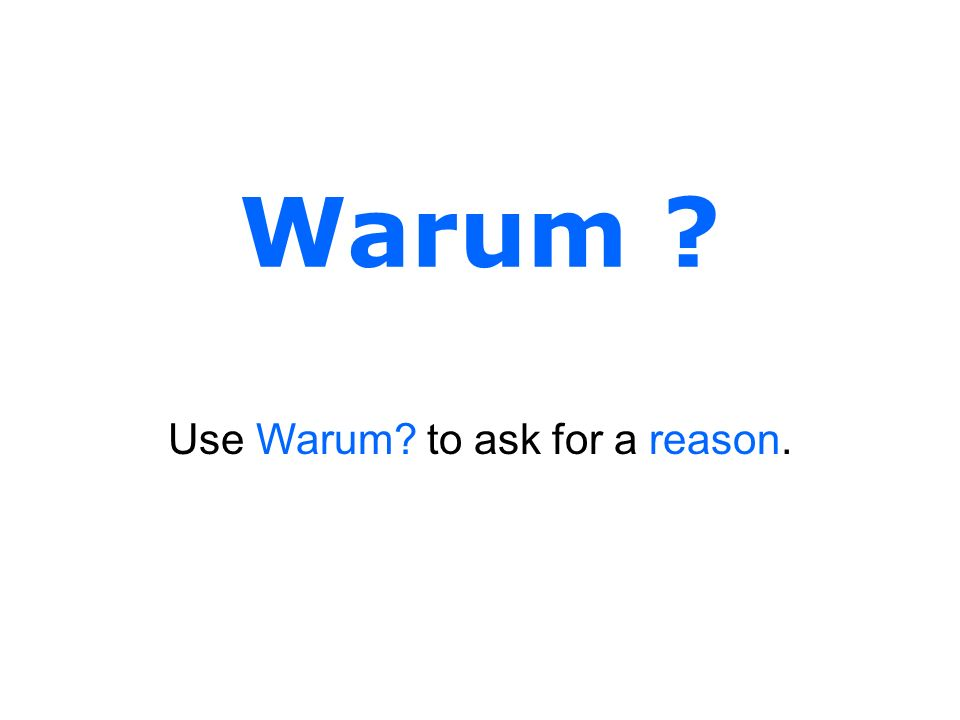 Use Warum to ask for a reason.