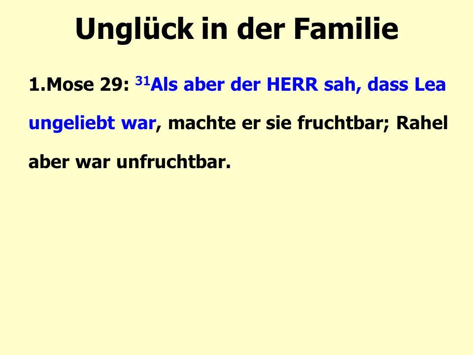 Unglück in der Familie 1.Mose 29: 31Als aber der HERR sah, dass Lea ungeliebt war, machte er sie fruchtbar; Rahel aber war unfruchtbar.
