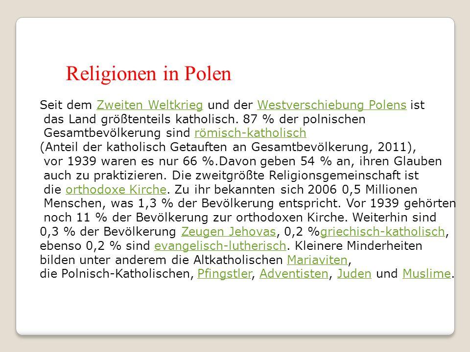 Religionen in Polen Seit dem Zweiten Weltkrieg und der Westverschiebung Polens ist. das Land größtenteils katholisch. 87 % der polnischen.