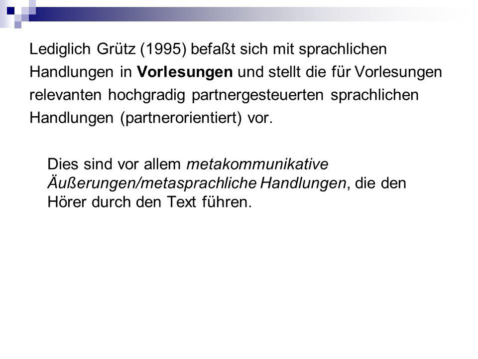 Lediglich Grütz (1995) befaßt sich mit sprachlichen Handlungen in Vorlesungen und stellt die für Vorlesungen relevanten hochgradig partnergesteuerten sprachlichen Handlungen (partnerorientiert) vor.