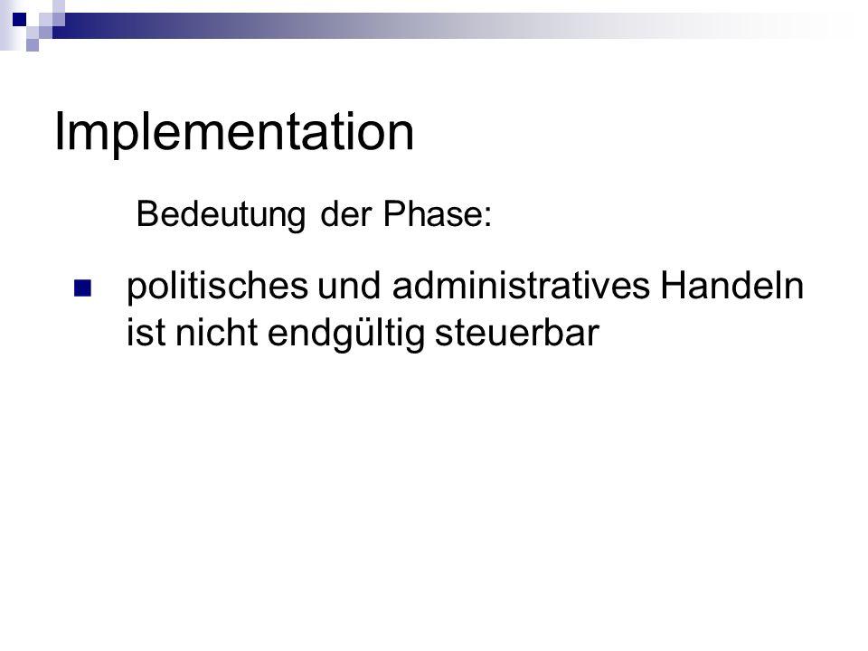 Implementation Bedeutung der Phase: politisches und administratives Handeln ist nicht endgültig steuerbar.