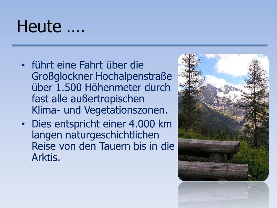 Heute …. führt eine Fahrt über die Großglockner Hochalpenstraße über 1.500 Höhenmeter durch fast alle außertropischen Klima- und Vegetationszonen.