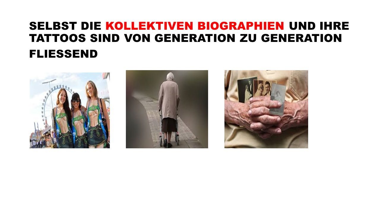 SELBST DIE KOLLEKTIVEN BIOGRAPHIEN UND IHRE TATTOOS SIND VON GENERATION ZU GENERATION FLIESSEND