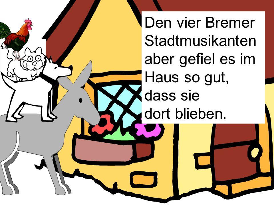 Den vier Bremer Stadtmusikanten aber gefiel es im Haus so gut, dass sie
