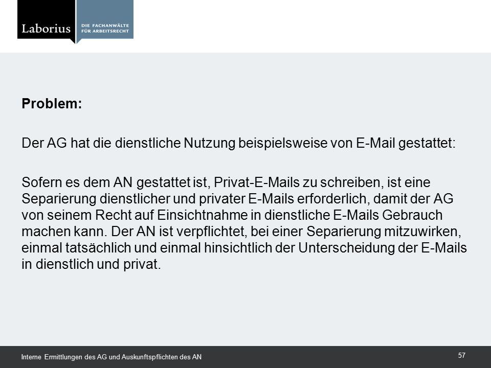 Problem: Der AG hat die dienstliche Nutzung beispielsweise von E-Mail gestattet: Sofern es dem AN gestattet ist, Privat-E-Mails zu schreiben, ist eine Separierung dienstlicher und privater E-Mails erforderlich, damit der AG von seinem Recht auf Einsichtnahme in dienstliche E-Mails Gebrauch machen kann. Der AN ist verpflichtet, bei einer Separierung mitzuwirken, einmal tatsächlich und einmal hinsichtlich der Unterscheidung der E-Mails in dienstlich und privat.