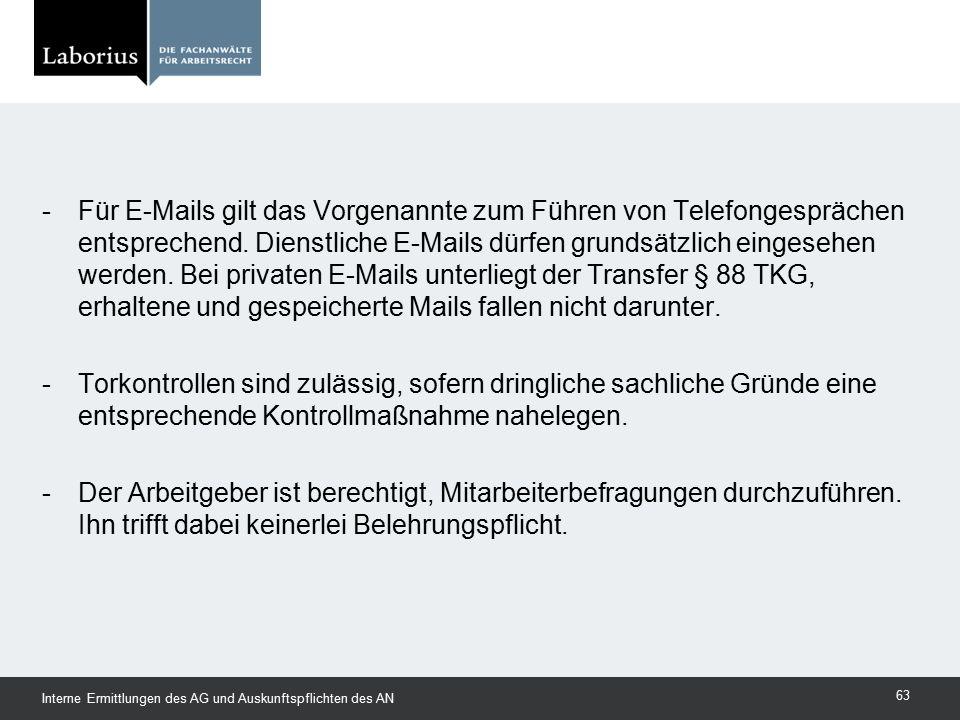 Für E-Mails gilt das Vorgenannte zum Führen von Telefongesprächen entsprechend. Dienstliche E-Mails dürfen grundsätzlich eingesehen werden. Bei privaten E-Mails unterliegt der Transfer § 88 TKG, erhaltene und gespeicherte Mails fallen nicht darunter.