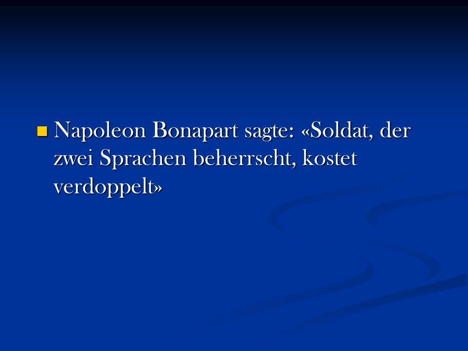 Napoleon Bonapart sagte: «Soldat, der zwei Sprachen beherrscht, kostet verdoppelt»