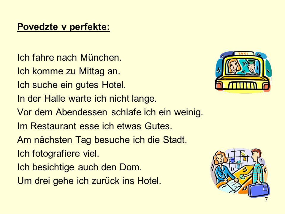 Povedzte v perfekte: Ich fahre nach München. Ich komme zu Mittag an. Ich suche ein gutes Hotel. In der Halle warte ich nicht lange.