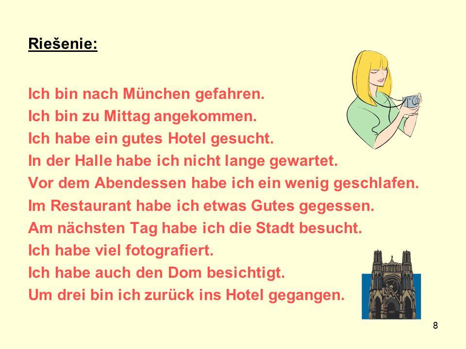 Riešenie: Ich bin nach München gefahren. Ich bin zu Mittag angekommen. Ich habe ein gutes Hotel gesucht.