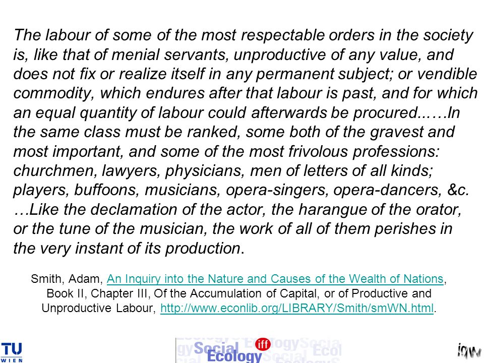 The labour of some of the most respectable orders in the society is, like that of menial servants, unproductive of any value, and does not fix or realize itself in any permanent subject; or vendible commodity, which endures after that labour is past, and for which an equal quantity of labour could afterwards be procured...…In the same class must be ranked, some both of the gravest and most important, and some of the most frivolous professions: churchmen, lawyers, physicians, men of letters of all kinds; players, buffoons, musicians, opera-singers, opera-dancers, &c. …Like the declamation of the actor, the harangue of the orator, or the tune of the musician, the work of all of them perishes in the very instant of its production.