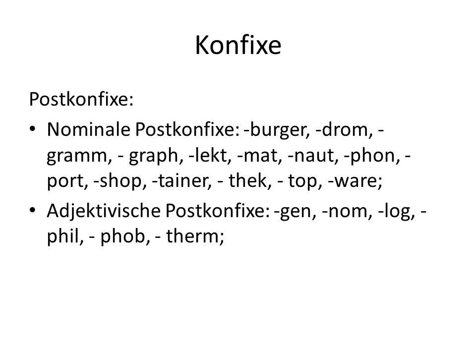Konfixe Postkonfixe: Nominale Postkonfixe: -burger, -drom, - gramm, - graph, -lekt, -mat, -naut, -phon, -port, -shop, -tainer, - thek, - top, -ware;