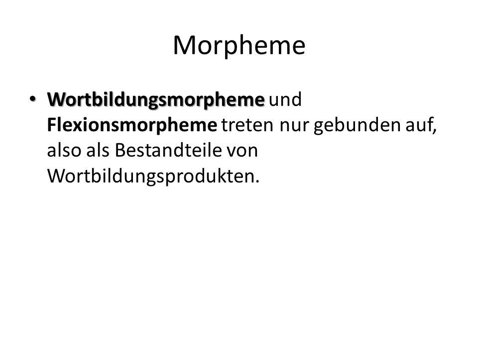 Morpheme Wortbildungsmorpheme und Flexionsmorpheme treten nur gebunden auf, also als Bestandteile von Wortbildungsprodukten.