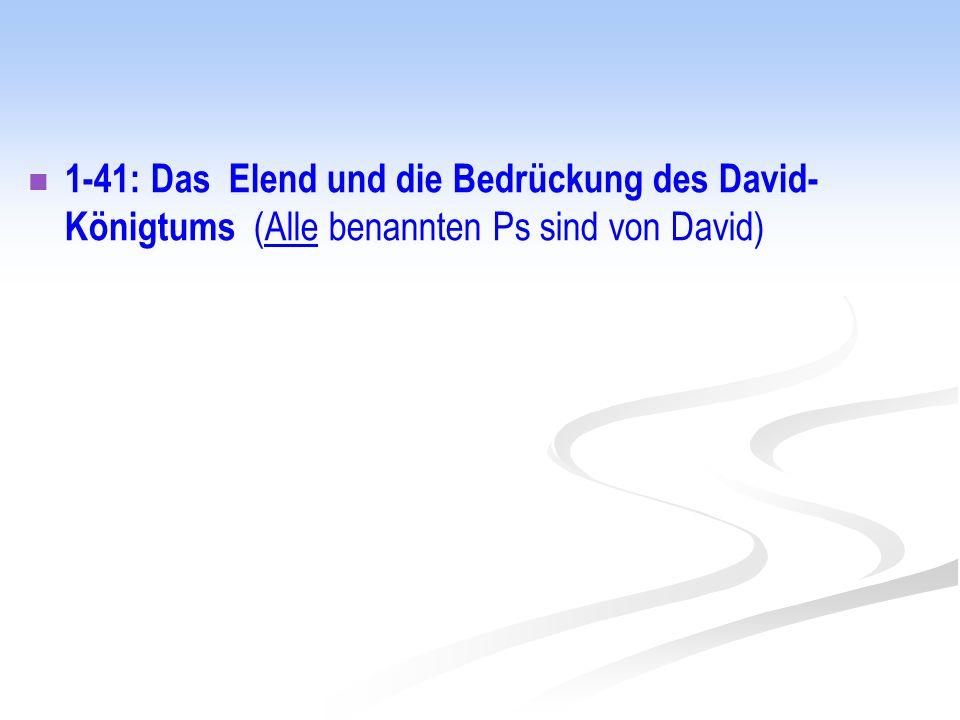 1-41: Das Elend und die Bedrückung des David-Königtums (Alle benannten Ps sind von David)