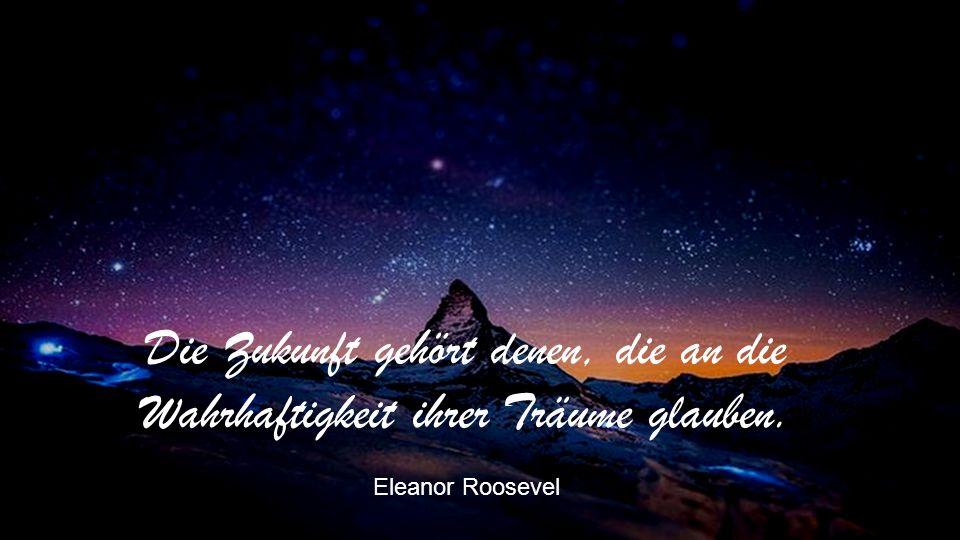 Die Zukunft gehört denen, die an die Wahrhaftigkeit ihrer Träume glauben. Eleanor Roosevel