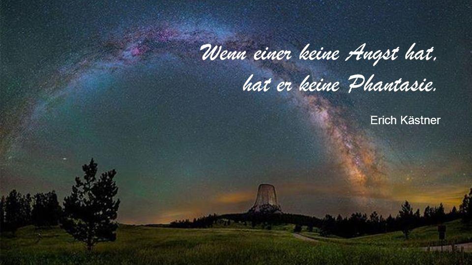 Wenn einer keine Angst hat, hat er keine Phantasie. Erich Kästner