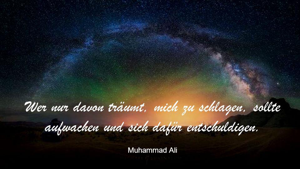 Wer nur davon träumt, mich zu schlagen, sollte aufwachen und sich dafür entschuldigen. Muhammad Ali