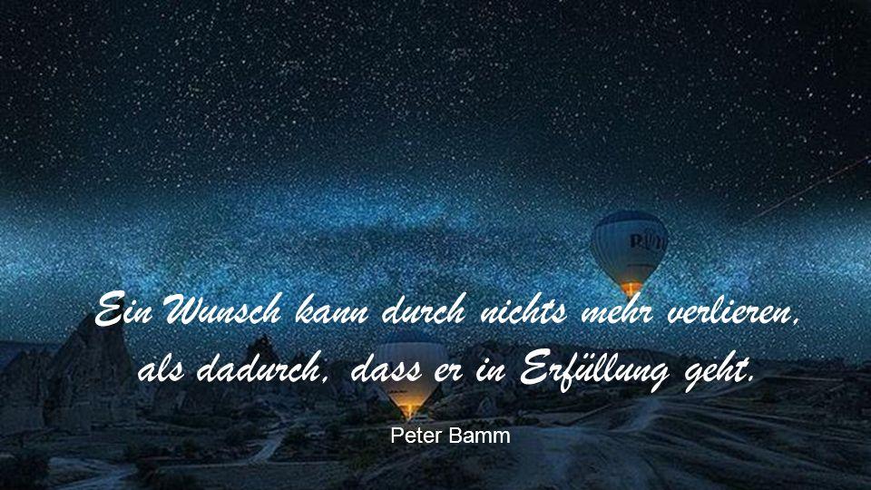 Ein Wunsch kann durch nichts mehr verlieren, als dadurch, dass er in Erfüllung geht. Peter Bamm
