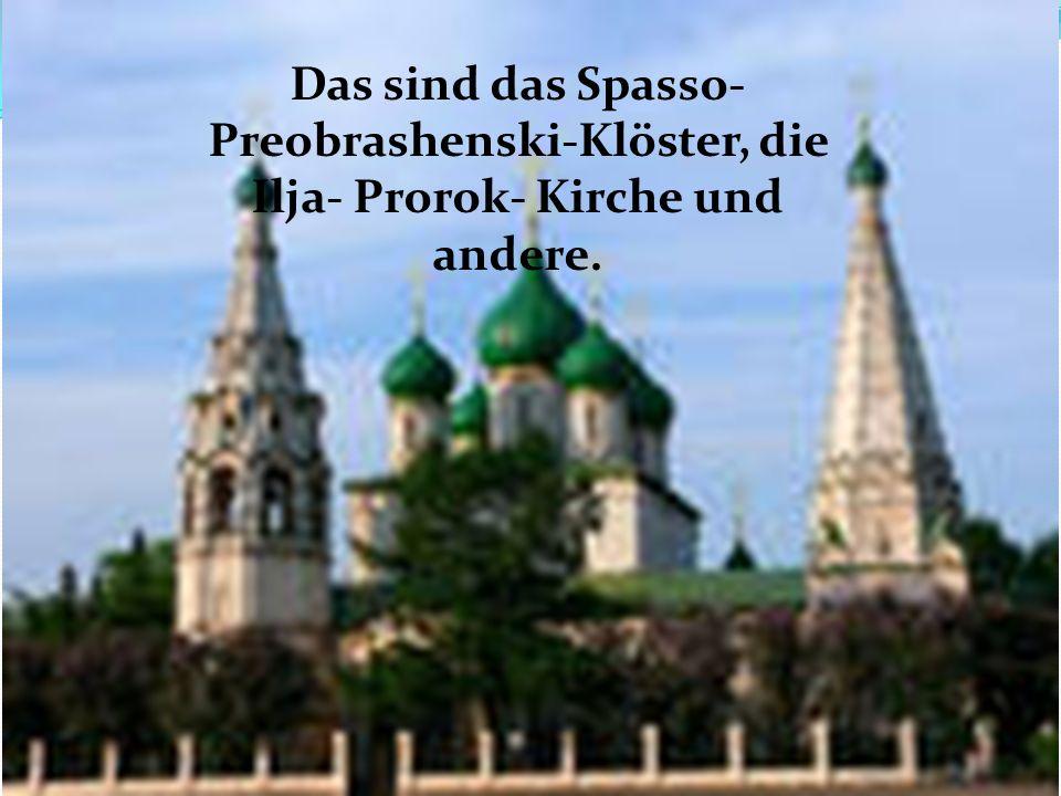 Das sind das Spasso-Preobrashenski-Klöster, die Ilja- Prorok- Kirche und andere.