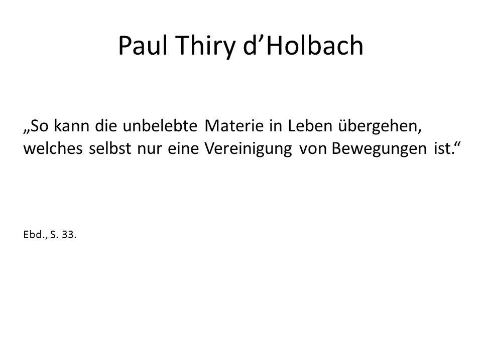 """Paul Thiry d'Holbach """"So kann die unbelebte Materie in Leben übergehen, welches selbst nur eine Vereinigung von Bewegungen ist."""