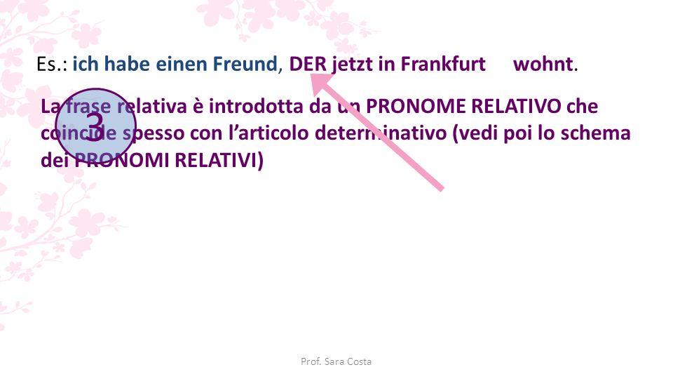 3 Es.: ich habe einen Freund, DER jetzt in Frankfurt wohnt.
