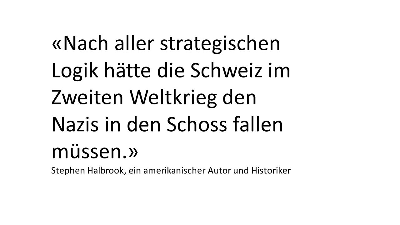 «Nach aller strategischen Logik hätte die Schweiz im Zweiten Weltkrieg den Nazis in den Schoss fallen müssen.»