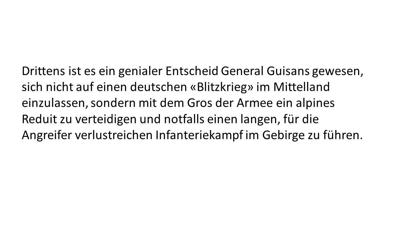 Drittens ist es ein genialer Entscheid General Guisans gewesen, sich nicht auf einen deutschen «Blitzkrieg» im Mittelland einzulassen, sondern mit dem Gros der Armee ein alpines Reduit zu verteidigen und notfalls einen langen, für die Angreifer verlustreichen Infanteriekampf im Gebirge zu führen.