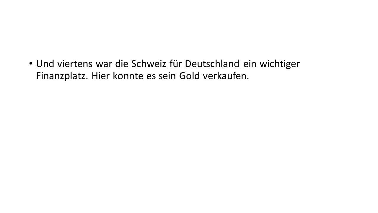Und viertens war die Schweiz für Deutschland ein wichtiger Finanzplatz