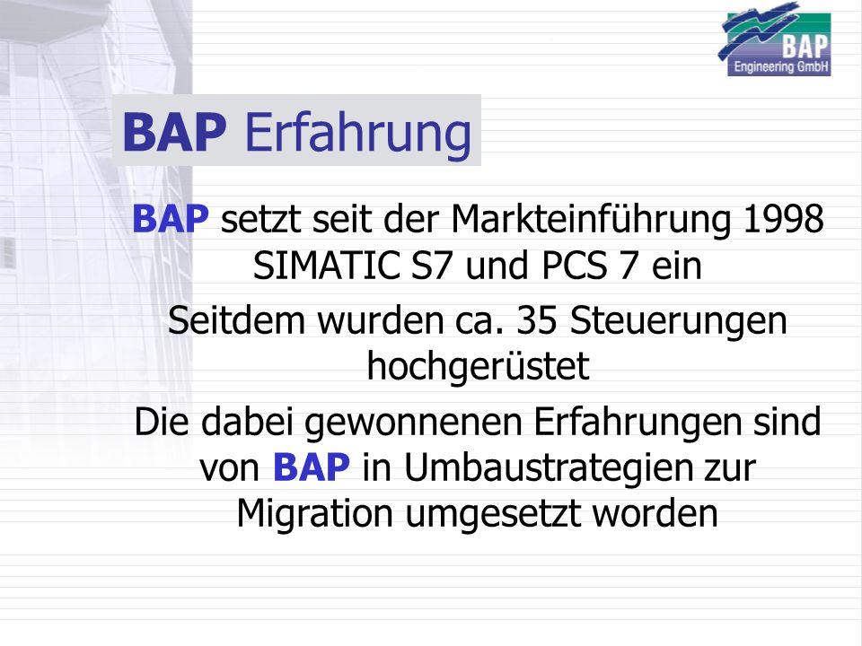 BAP Erfahrung BAP setzt seit der Markteinführung 1998 SIMATIC S7 und PCS 7 ein. Seitdem wurden ca. 35 Steuerungen hochgerüstet.