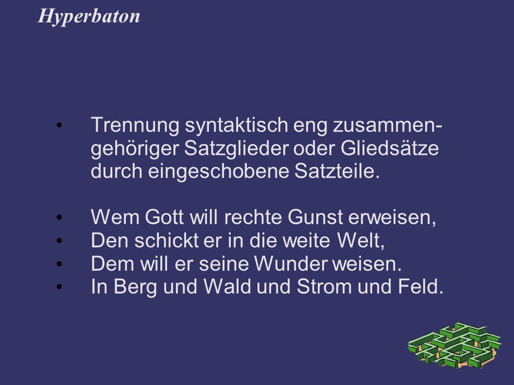 Hyperbaton Trennung syntaktisch eng zusammen-gehöriger Satzglieder oder Gliedsätze durch eingeschobene Satzteile.