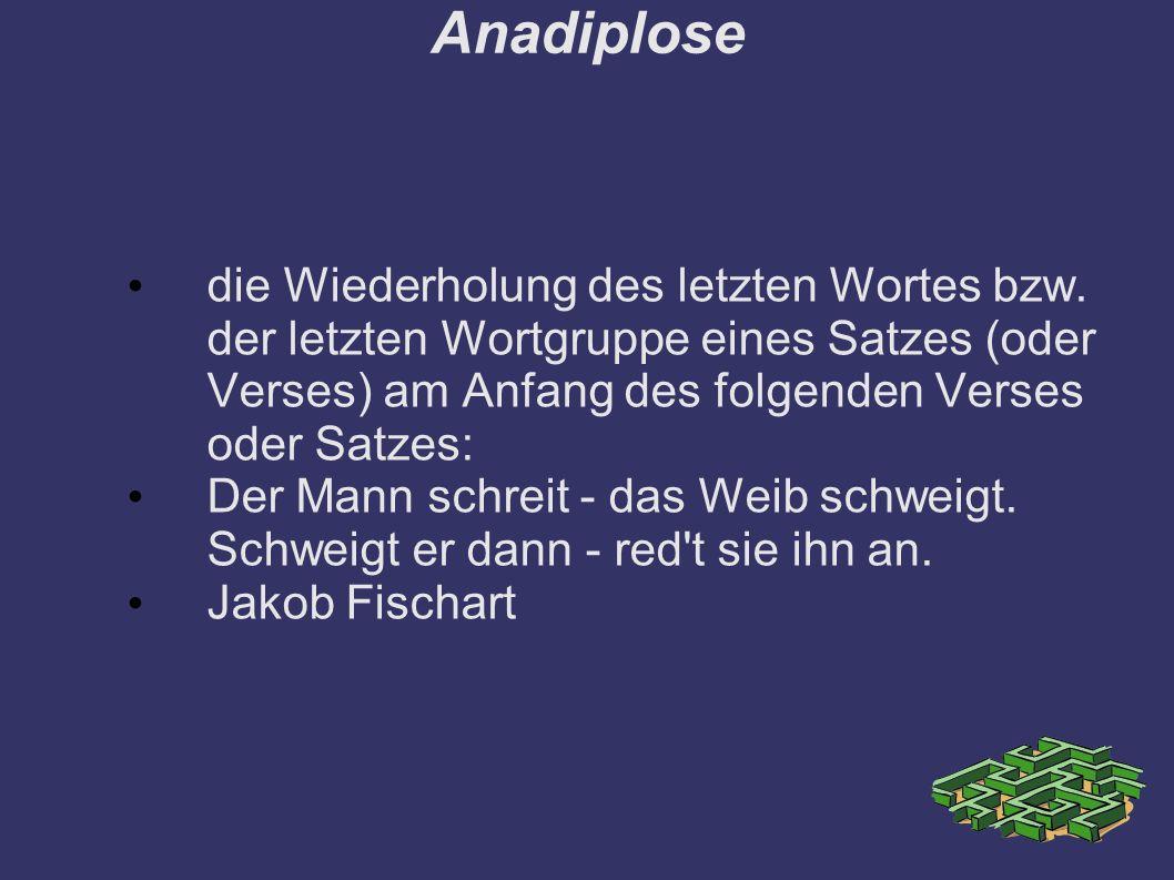 Anadiplose die Wiederholung des letzten Wortes bzw. der letzten Wortgruppe eines Satzes (oder Verses) am Anfang des folgenden Verses oder Satzes: