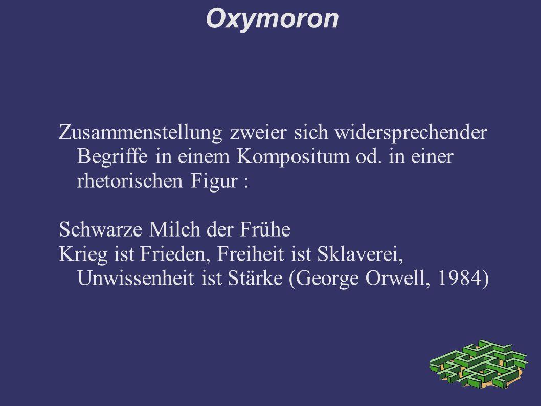 Oxymoron Zusammenstellung zweier sich widersprechender Begriffe in einem Kompositum od. in einer rhetorischen Figur :