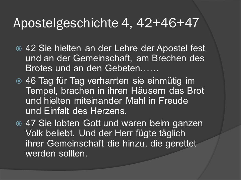 Apostelgeschichte 4, 42+46+47 42 Sie hielten an der Lehre der Apostel fest und an der Gemeinschaft, am Brechen des Brotes und an den Gebeten……
