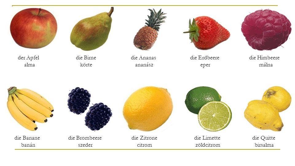 der Apfel alma die Birne körte. die Ananas ananász. die Erdbeere eper.