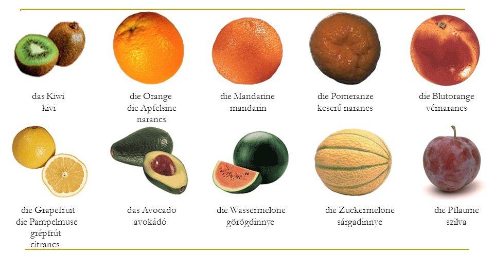 das Kiwi kivi die Orange die Apfelsine narancs. die Mandarine mandarin. die Pomeranze keserű narancs.
